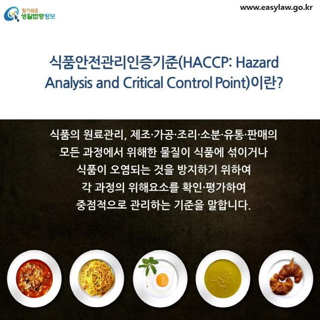 식품안전관리인증기준(HACCP: Hazard Analysis and Critical Control Point)이란? 식품의 원료관리, 제조·가공·조리·소분·유통·판매의 모든 과정에서 위해한 물질이 식품에 섞이거나 식품이 오염되는 것을 방지하기 위하여 각 과정의 위해요소를 확인·평가하여 중점적으로 관리하는 기준을 말합니다.