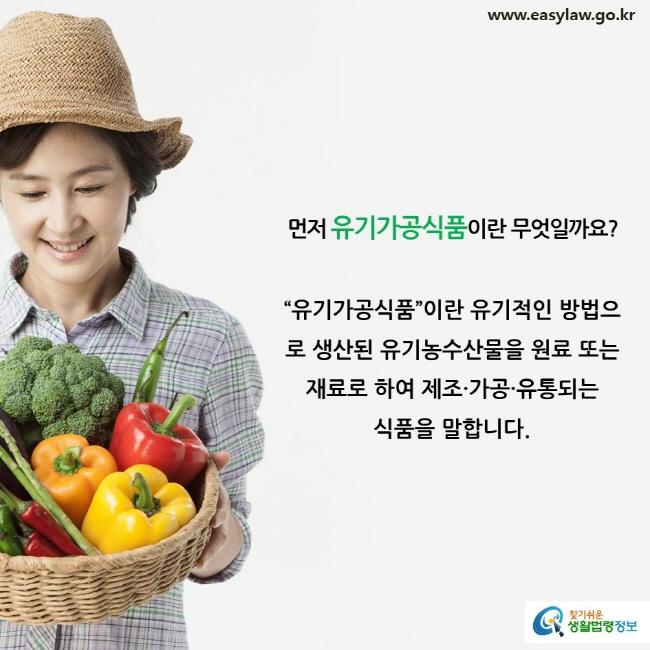"""먼저 유기가공식품이란 무엇일까요? """"유기가공식품""""이란 유기적인 방법으로 생산된 유기농수산물을 원료 또는 재료로 하여 제조·가공·유통되는 식품을 말합니다."""