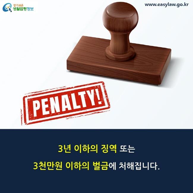 3년 이하의 징역 또는 3천만원 이하의 벌금에 처해집니다.