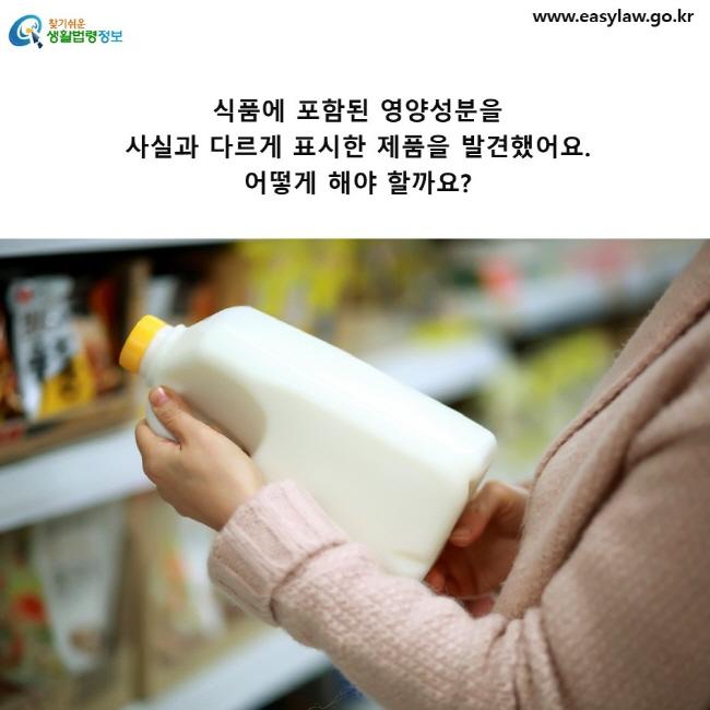 식품에 포함된 영양성분을 사실과 다르게 표시한 제품을 발견했어요. 어떻게 해야 할까요?