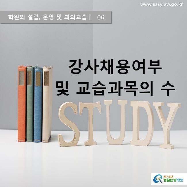 학원의 설립, 운영 및 과외교습ㅣ  06 강사채용여부 및 교습과목의 수 www.easylaw.go.kr 찾기 쉬운 생활법령정보 로고