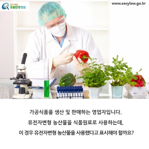 가공식품을 생산 및 판매하는 영업자입니다. 유전자변형 농산물을 식품원료로 사용하는데,  이 경우 유전자변형 농산물을 사용했다고 표시해야 할까요?