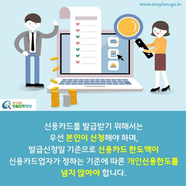신용카드를 발급받기 위해서는 우선 본인이 신청해야 하며, 발급신청일 기준으로 신용카드 한도액이 신용카드업자가 정하는 기준에 따른 개인신용한도를  넘지 않아야 합니다.