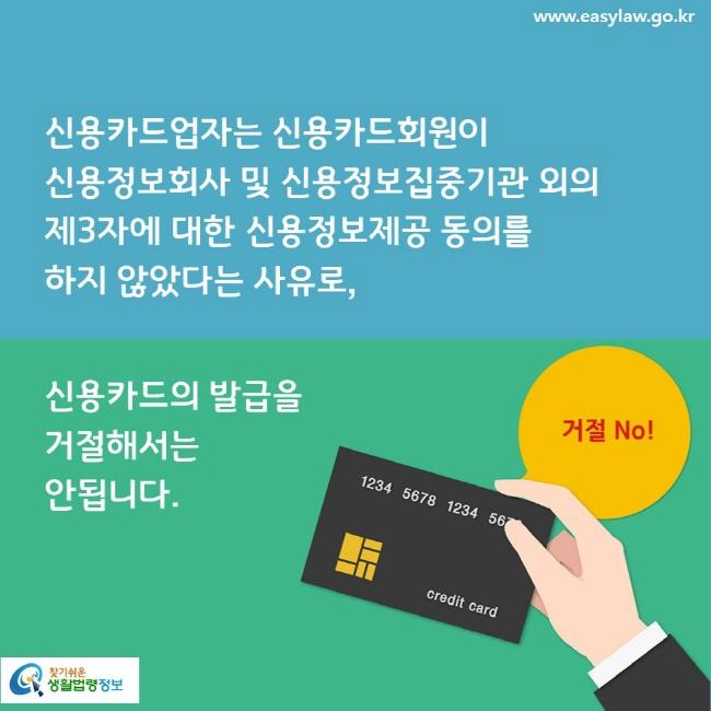 신용카드업자는 신용카드회원이 신용정보회사 및 신용정보집중기관 외의 제3자에 대한 신용정보제공 동의를 하지 않았다는 사유로, 신용카드의 발급을 거절해서는 안됩니다. 거절 No!