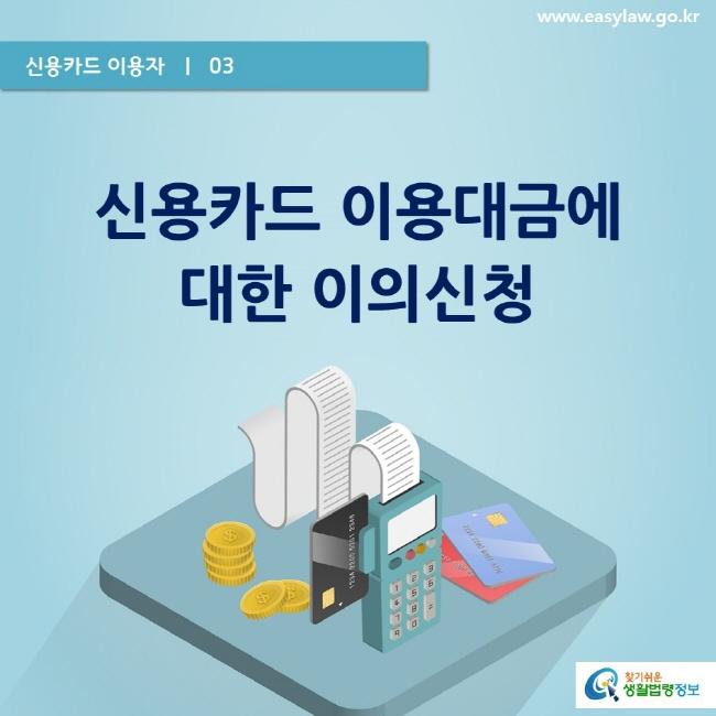 신용카드 이용자  ㅣ  03  www.easylaw.go.kr   신용카드 이용대금에 대한 이의신청  찾기쉬운 생활법령정보 로고