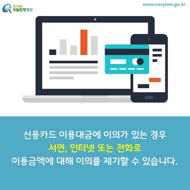 신용카드 이용대금에 이의가 있는 경우 서면, 인터넷 또는 전화로 이용금액에 대해 이의를 제기할 수 있습니다.