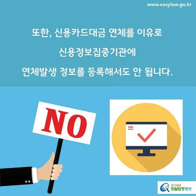 또한, 신용카드대금 연체를 이유로 신용정보집중기관에 연체발생 정보를 등록해서도 안 됩니다.