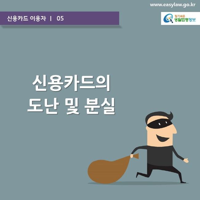 신용카드 이용자 ㅣ  05  www.easylaw.go.kr  신용카드의 도난 및 분실  찾기쉬운 생활법령정보 로고