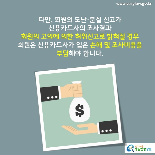 다만, 회원의 도난·분실 신고가 신용카드사의 조사결과 회원의 고의에 의한 허위신고로 밝혀질 경우 회원은 신용카드사가 입은 손해 및 조사비용을 부담해야 합니다.
