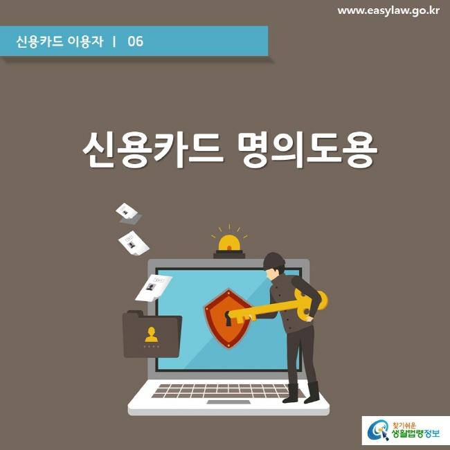 신용카드 이용자 ㅣ  06  www.easylaw.go.kr  신용카드 명의도용  찾기쉬운 생활법령정보 로고
