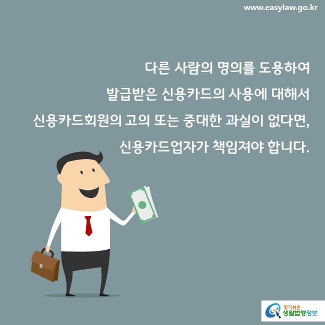 다른 사람의 명의를 도용하여 발급받은 신용카드의 사용에 대해서 신용카드회원의 고의 또는 중대한 과실이 없다면,  신용카드업자가 책임져야 합니다.