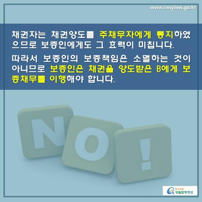 채권자는 채권양도를 주채무자에게 통지 하였으므로 보증인에게도 그 효력이 미칩니다. 따라서 보증인의 보증책임은 소멸하는 것이 아니므로 보증인은 채권을 양도받은 B에게 보증채무를 이행해야 합니다.