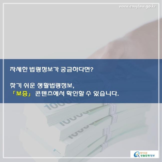 자세한 법령정보가 궁금하다면? 찾기 쉬운 생활법령정보, 「보증」 콘텐츠에서 확인할 수 있습니다.