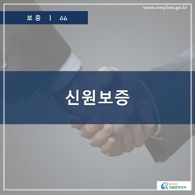 보증ㅣ06  신원보증  www.easylaw.go.kr  찾기 쉬운 생활법령정보 로고