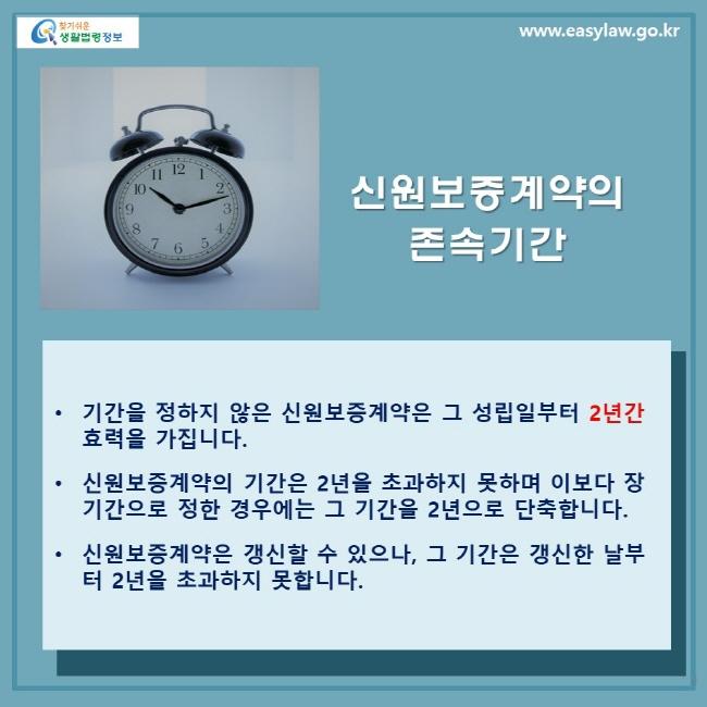 신원보증계약의 존속기간 • 기간을 정하지 않은 신원보증계약은 그 성립일부터 2년간 효력을 가집니다. • 신원보증계약의 기간은 2년을 초과하지 못하며 이보다 장기간으로 정한 경우에는 그 기간을 2년으로 단축합니다. • 신원보증계약은 갱신할 수 있으나 , 그 기간은 갱신한 날부터 2년을 초과하지 못합니다 .