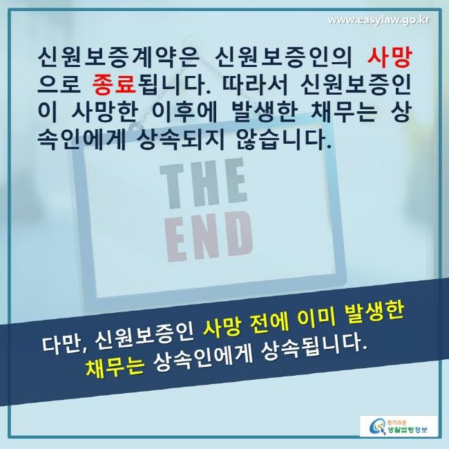 신원보증계약은 신원보증인의 사망으로 종료 됩니다. 따라서 신원보증인이 사망한 이후에 발생한 채무는 상속인에게 상속되지 않습니다. 다만, 신원보증인 사망 전에 이미 발생한 채무는 상속인에게 상속됩니다.