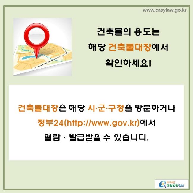 건축물의 용도는 해당 건축물대장에서 확인하세요! 건축물대장은 해당 시·군·구청을 방문하거나 정부24(http://www.gov.kr)에서 열람·발급받을 수 있습니다.