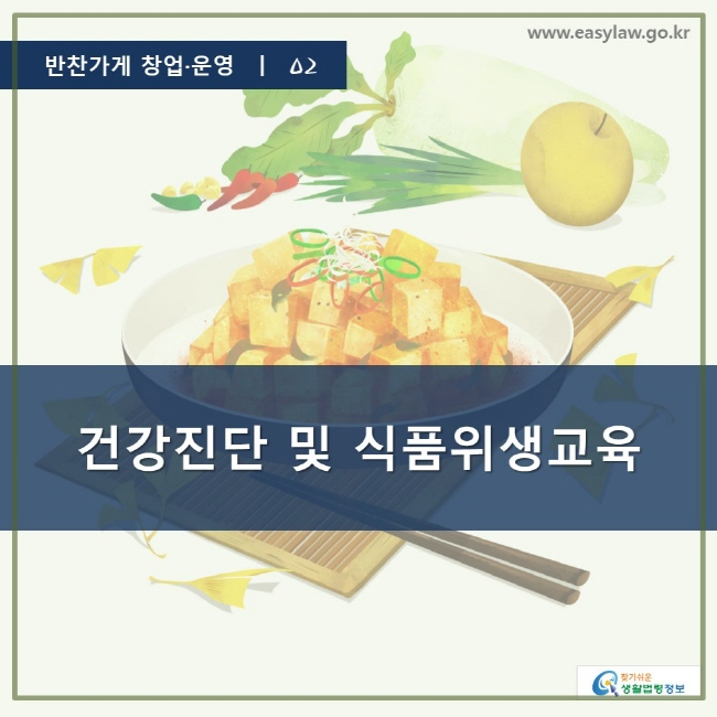 반찬가게 창업·운영 ㅣ 02, 건강진단 및 식품위생교육, www.easylaw.go.kr, 찾기 쉬운 생활법령 정보 로고
