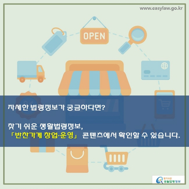 자세한 법령정보가 궁금하다면? 찾기 쉬운 생활법령정보, 「반찬가게 창업 ·운영」 콘텐츠에서 확인할 수 있습니다.