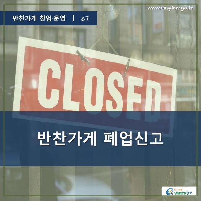 반찬가게 창업·운영 ㅣ 07, 반찬가게 폐업신고, www.easylaw.go.kr, 찾기 쉬운 생활법령 정보 로고