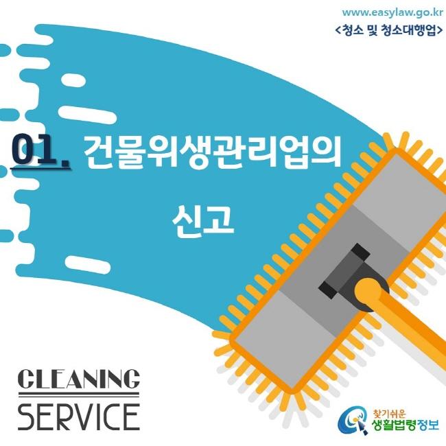 www.easylaw.go.kr <청소 및 청소대행업/> 01. 건물위생관리업의 신고 CLEANING SERVICE 찾기쉬운 생활법령정보