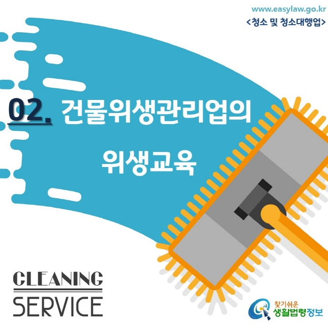 www.easylaw.go.kr <청소 및 청소대행업/> 02. 건물위생관리업의 위생교육 CLEANING SERVICE 찾기쉬운 생활법령정보