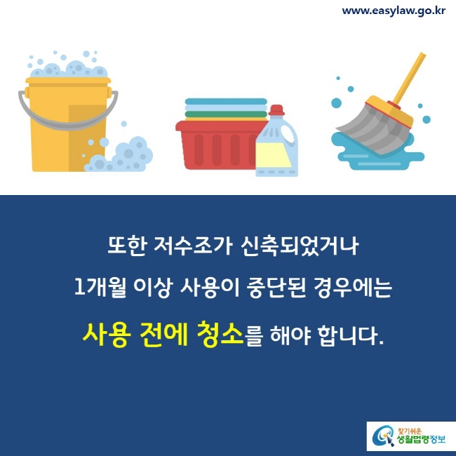또한 저수조가 신축되었거나 1개월 이상 사용이 중단된 경우에는 사용 전에 청소를 해야 합니다.