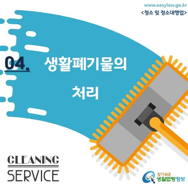 www.easylaw.go.kr <청소 및 청소대행업/> 04. 생활폐기물의 처리 CLEANING SERVICE 찾기쉬운 생활법령정보