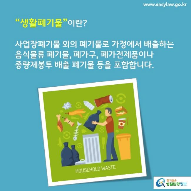 """""""생활폐기물""""이란? 사업장폐기물 외의 폐기물로 가정에서 배출하는 음식물류 폐기물, 폐가구, 폐가전제품이나 종량제봉투 배출 폐기물 등을 포함합니다."""
