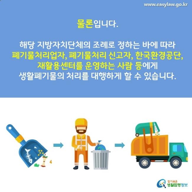 물론입니다. 해당 지방자치단체의 조례로 정하는 바에 따라 폐기물처리업자, 폐기물처리 신고자, 한국환경공단, 재활용센터를 운영하는 사람 등에게  생활폐기물의 처리를 대행하게 할 수 있습니다.