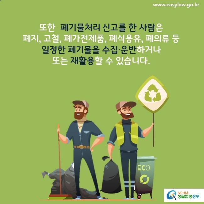 또한 폐기물처리 신고를 한 사람은 폐지, 고철, 폐가전제품, 폐식용유, 폐의류 등 일정한 폐기물을 수집∙운반하거나 또는 재활용할 수 있습니다.