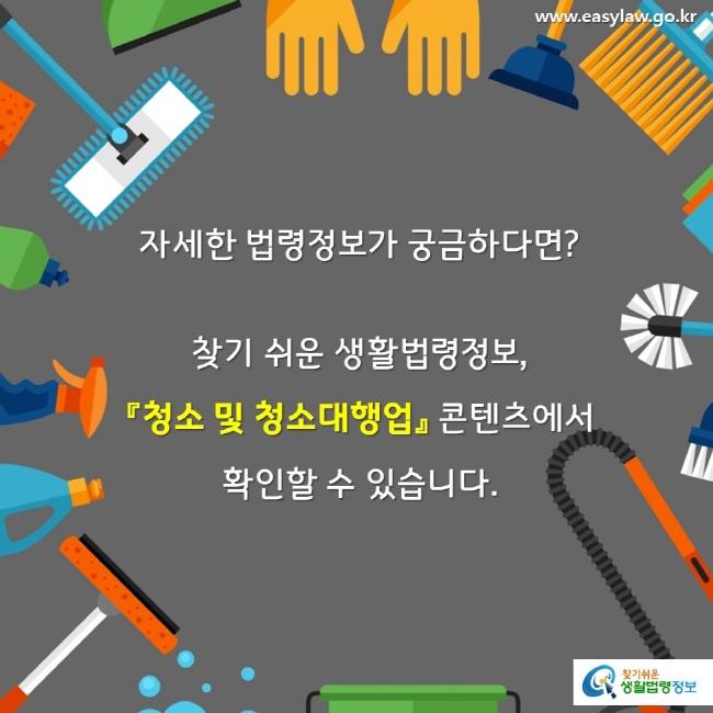 자세한 법령정보가 궁금하다면? 찾기 쉬운 생활법령정보, 『청소 및 청소대행업』 콘텐츠에서  확인할 수 있습니다.