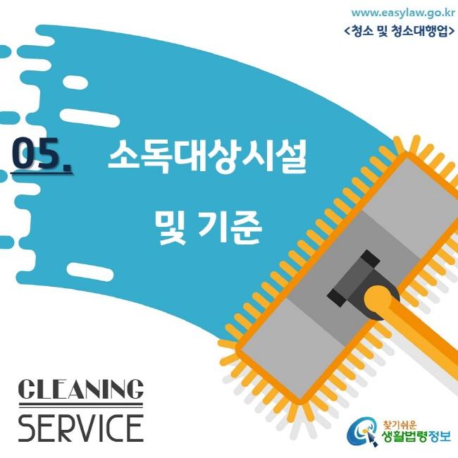 www.easylaw.go.kr <청소 및 청소대행업/> 05. 소독대상시설 및 기준 CLEANING SERVICE 찾기쉬운 생활법령정보