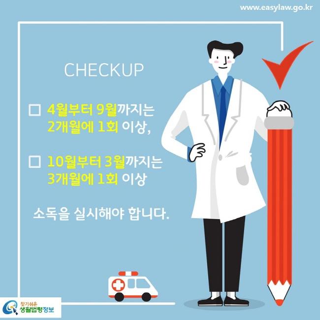 CHECKUP  4월부터 9월까지는 2개월에 1회 이상, 10월부터 3월까지는 3개월에 1회 이상 소독을 실시해야 합니다.