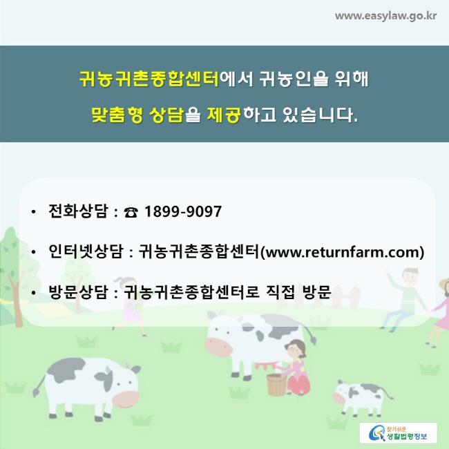 귀농귀촌종합센터에서 귀농인을 위해 맞춤형 상담을 제공하고 있습니다. • 전화상담 : ☎ 1899-9097, • 인터넷상담 : 귀농귀촌종합센터 (www.returnfarm.com), • 방문상담 : 귀농귀촌종합센터로 직접 방문