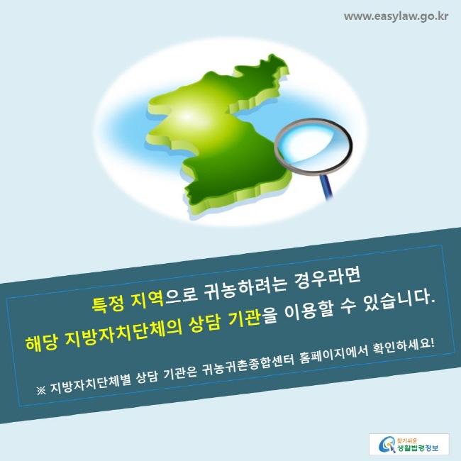 특정 지역으로 귀농하려는 경우라면 해당 지방자치단체의 상담 기관을 이용할 수 있습니다. ※ 지방자치단체별 상담 기관은 귀농귀촌종합센터 홈페이지에서 확인하세요!