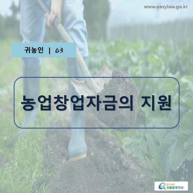 귀농인 | 03, 농업창업자금의 지원, www.easylaw.go.kr, 찾기 쉬운 생활법령정보 로고