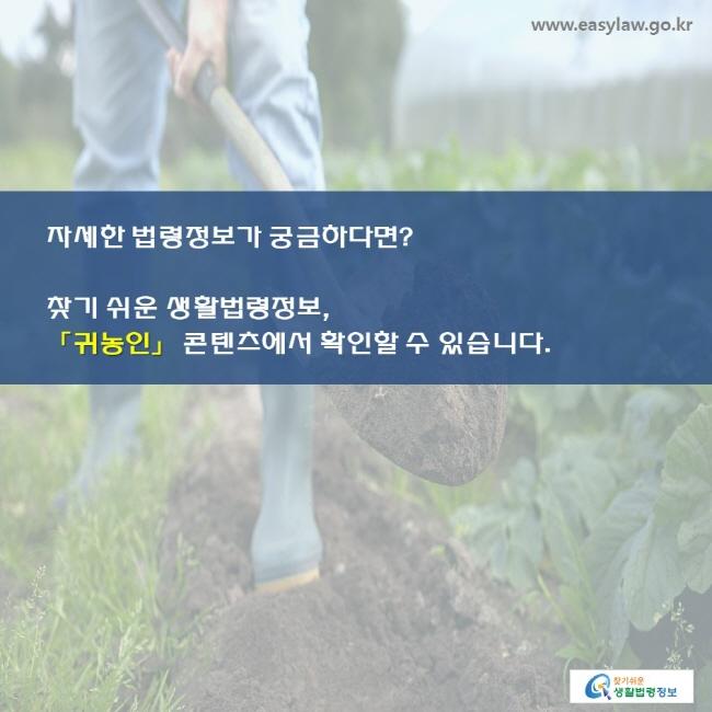 자세한 법령정보가 궁금하다면? 찾기 쉬운 생활법령정보, 「귀농인」 콘텐츠에서 확인할 수 있습니다.