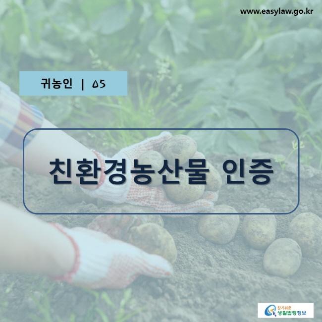 귀농인 | 05, 친환경농산물 인증, www.easylaw.go.kr, 찾기 쉬운 생활법령정보 로고