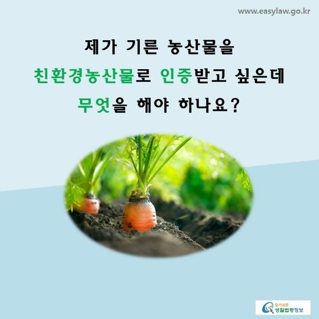 제가 기른 농산물을 친환경농산물로 인증 받고 싶은데 무엇을 해야 하나요?