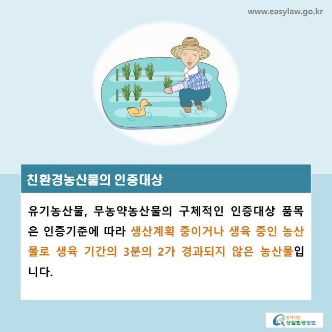 친환경농산물의 인증대상, 유기농산물, 무농약농산물의 구체적인 인증대상 품목은 인증기준에 따라 생산계획 중이거나 생육 중인 농산물로 생육 기간의 3분의 2가 경과되지 않은 농산물입니다.