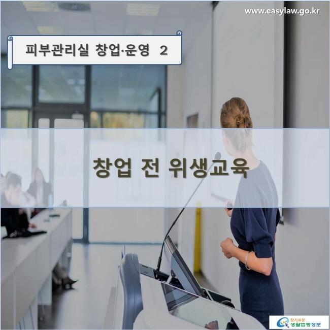 피부관리실 창업·운영  2 창업 전 위생교육 www.easylaw.go.kr 찾기쉬운 생활법령정보