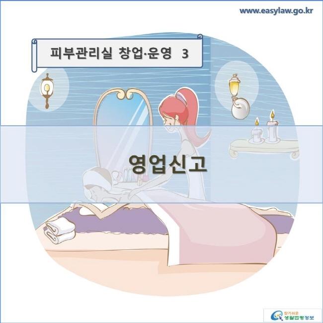 피부관리실 창업·운영  3 영업신고 www.easylaw.go.kr 찾기쉬운 생활법령정보