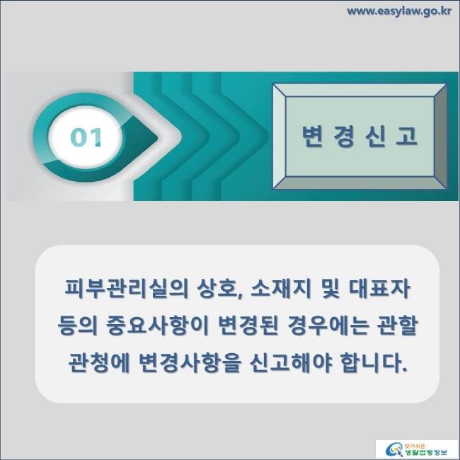 변경신고 피부관리실의 상호, 소재지 및 대표자 등의 중요사항이 변경된 경우에는 관할관청에 변경사항을 신고해야 합니다.