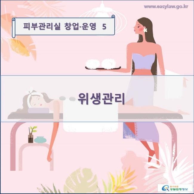 피부관리실 창업·운영  5 위생관리 www.easylaw.go.kr 찾기쉬운 생활법령정보