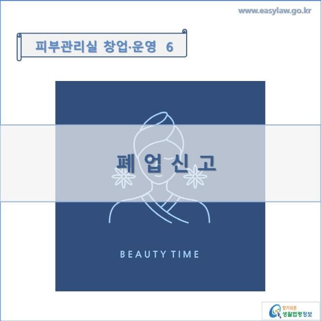 피부관리실 창업·운영  6 폐업신고 www.easylaw.go.kr 찾기쉬운 생활법령정보