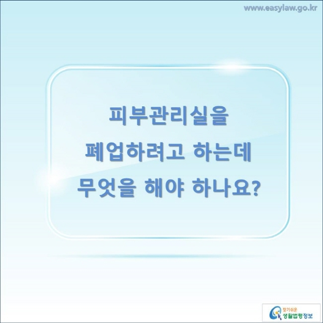 피부관리실을 폐업하려고 하는데 무엇을 해야 하나요?