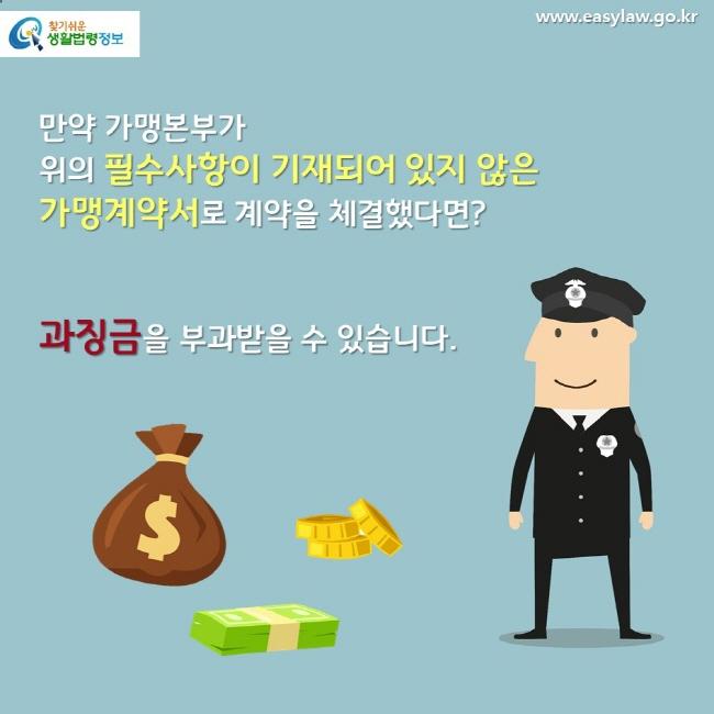 만약 가맹본부가 위의 필수사항이 기재되어 있지 않은 가맹계약서로 계약을 체결했다면? 과징금을 부과받을 수 있습니다.