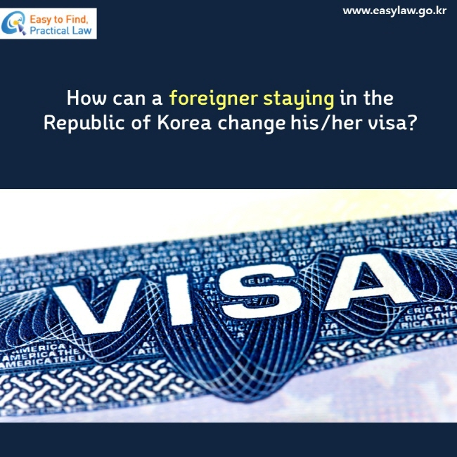 How can a foreigner staying in the Republic of Korea change his/her visa? VISA