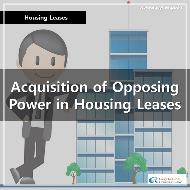 Housing Leases, Acquisition of Opposing Power in Housing Leases, www.easylaw.go.kr, Easy to Find, Practical Law Logo